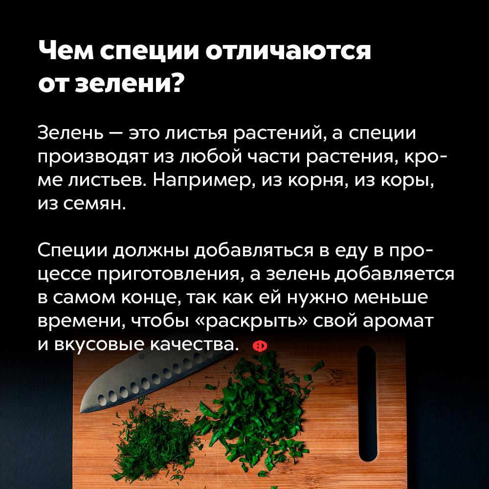 Чем специи отличаются отзелени?. Зелень — это листья растений, а специи производят из любой части растения, кроме листьев. Например, из корня, из коры, из семян.  Специи должны добавляться в еду в процессе приготовления, а зелень добавляется в самом конце, так как ей нужно меньше времени, чтобы «раскрыть» свой аромат и вкусовые качества.