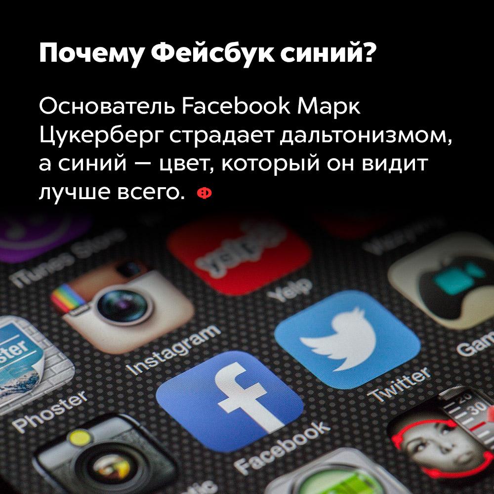 Почему Фейсбук синий?. Основатель Facebook Марк Цукерберг страдает дальтонизмом, а синий — цвет, который он видит лучше всего.