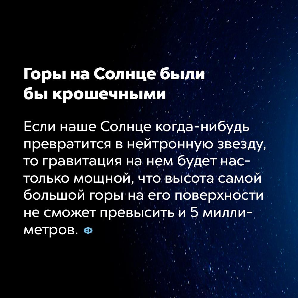 Горы наСолнце были быкрошечными. Если наше Солнце когда-нибудь превратится в нейтронную звезду, то гравитация на нём будет настолько мощной, что высота самой большой горы на его поверхности не сможет превысить и 5 миллиметров.