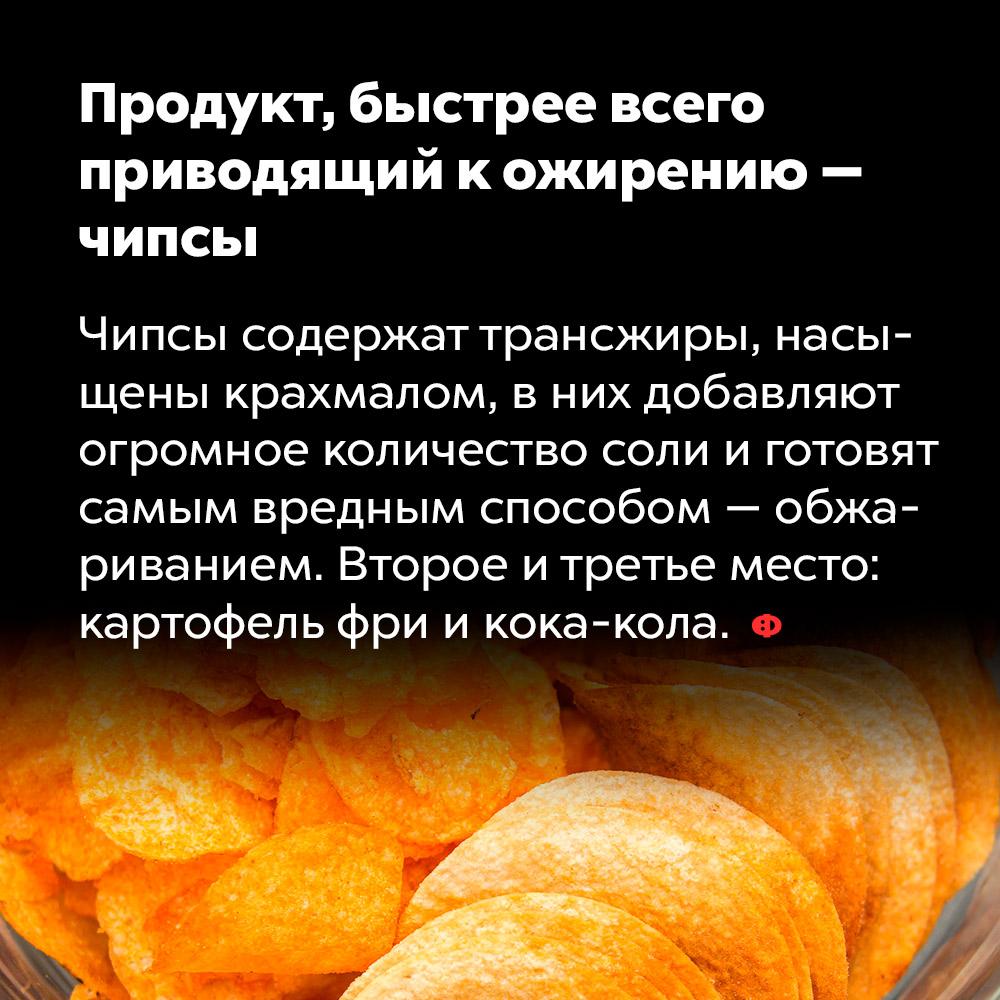 Продукт, быстрее всего приводящий кожирению — чипсы. Чипсы содержат трансжиры, насыщены крахмалом, в них добавляют огромное количество соли и готовят самым вредным способом — обжариванием в большом количестве масла. Второе и третье место занимают картофель фри и Кока-кола.