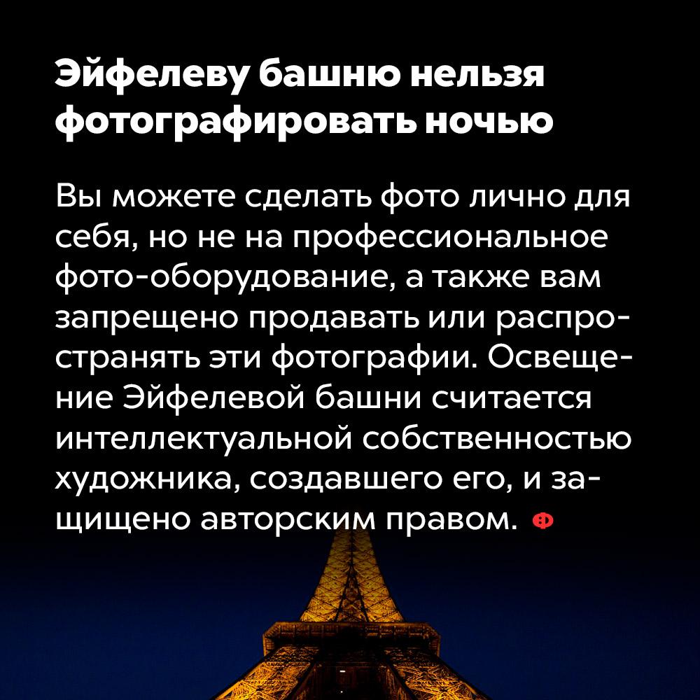 Эйфелеву башню нельзя фотографировать ночью. Вы можете сделать фото лично для себя, но не на профессиональное фото-оборудование, а также вам запрещено продавать или распространять эти фотографии. Освещение Эйфелевой башни является интеллектуальной собственностью художника, создавшего его, и защищено авторским правом.