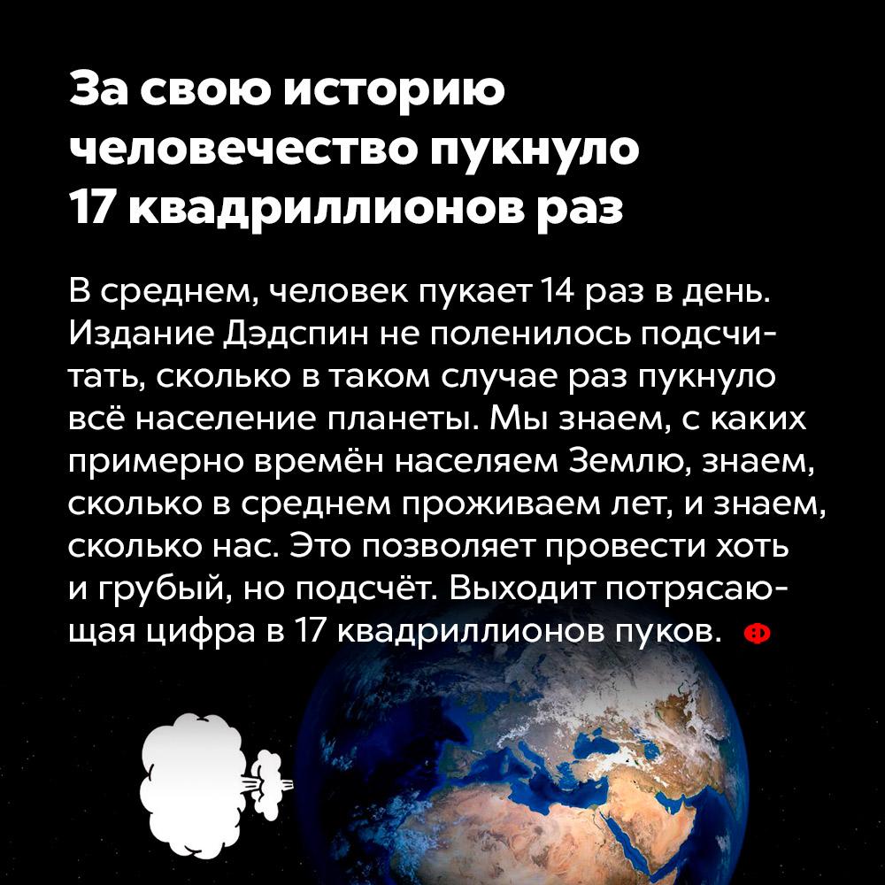 Засвою историю человечество пукнуло 17квадриллионов раз. В среднем человек пукает 14 раз в день. Издание Дэдспин не поленилось подсчитать, сколько в таком случае раз пукнуло всё население планеты. Мы знаем, с каких примерно времён населяем Землю, знаем, сколько в среднем проживаем лет, и знаем, сколько нас. Это позволяет провести хоть и грубый, но подсчёт. Выходит потрясающая цифра в 17 квадриллионов пуков.