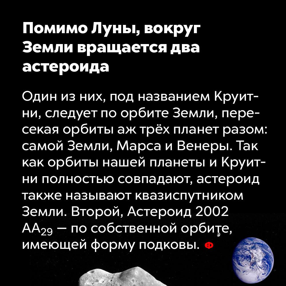 Помимо Луны, вокруг Земли вращается два астероида. Один из них, под названием Круитни, следует по орбите Земли, пересекая орбиты аж трёх планет: самой Земли, Марса и Венеры. Так как орбиты нашей планеты и Круитни полностью совпадают, астероид также называют квазиспутником Земли. Второй, Астероид 2002 AA₂₉, движется по собственной орбите, имеющей форму подковы.