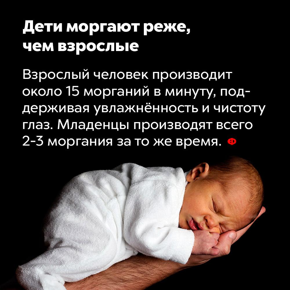 Дети моргают реже, чем взрослые. Взрослый человек производит около 15 морганий в минуту, поддерживая увлажнённость и чистоту глаз. Младенцы производят всего 2-3 моргания за то же время.