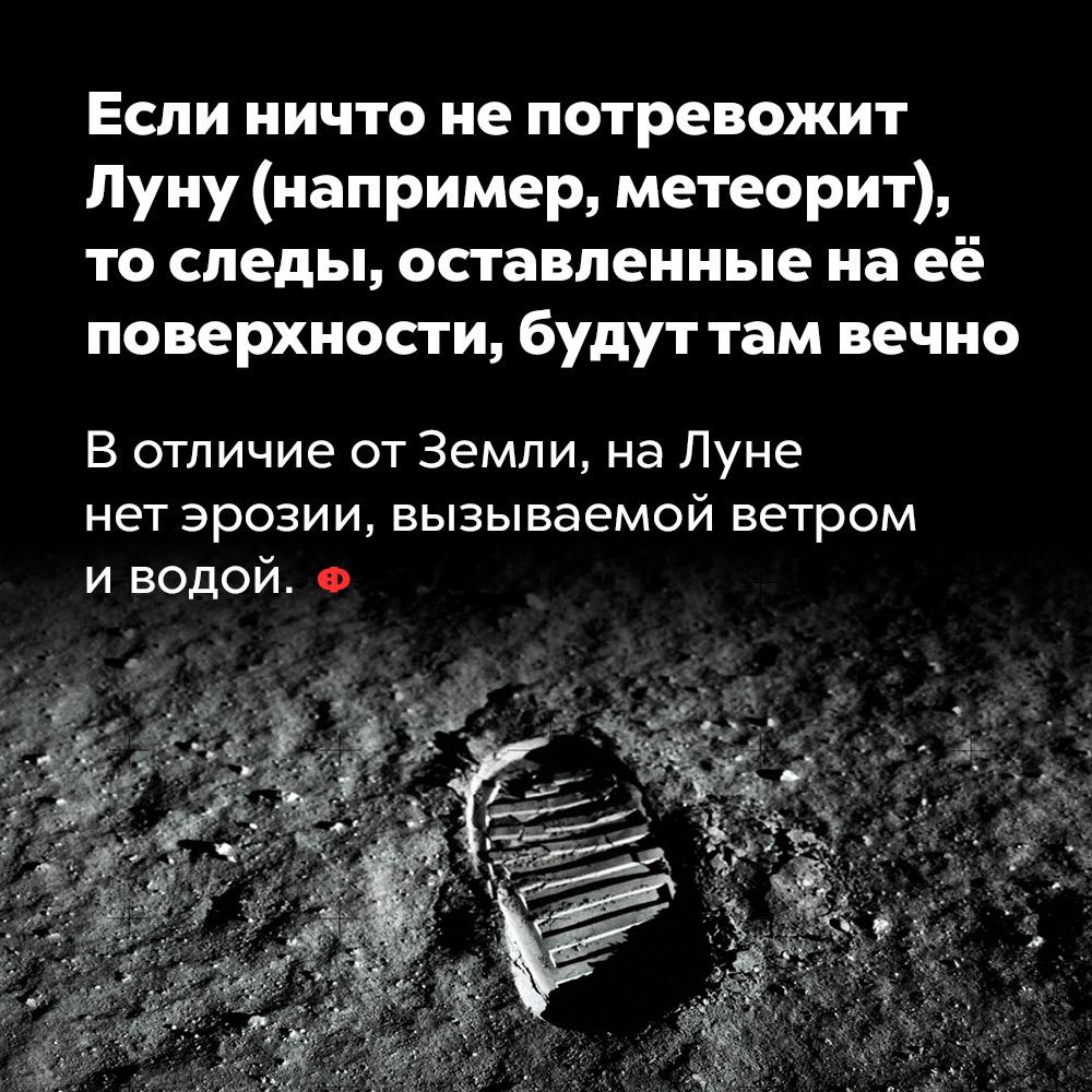Если ничто непотревожит Луну (например, метеорит), тоследы, оставленные наеёповерхности, будут там вечно. В отличие от Земли, на Луне нет эрозии, вызываемой ветром и водой.