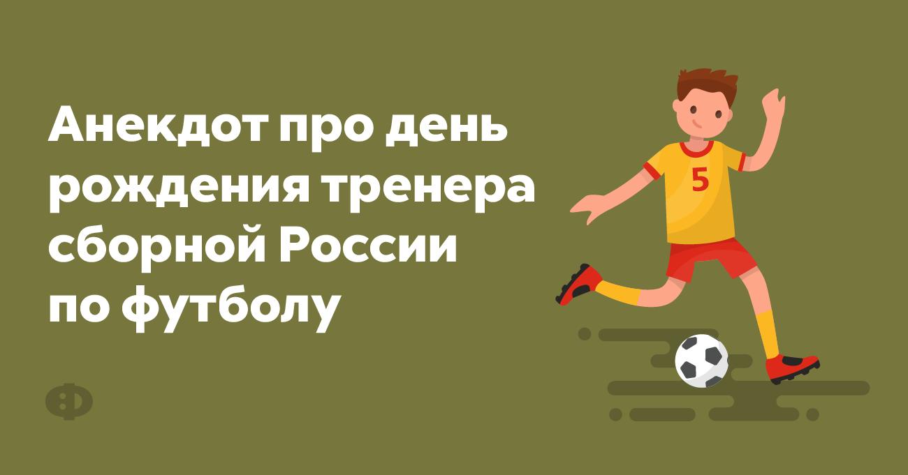 Анекдот про день рождения тренера сборной России пофутболу