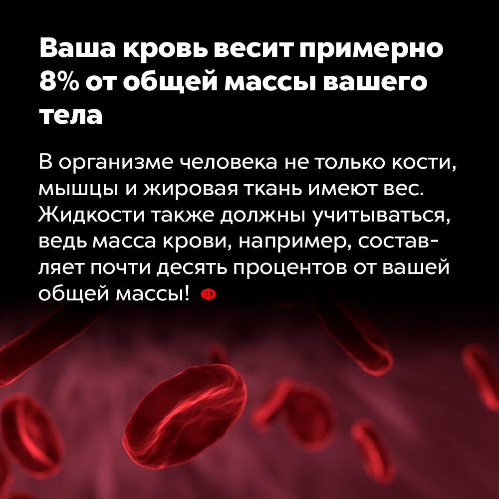 Ваша кровь весит примерно 8%отобщей массы вашего тела. В организме человека не только кости, мышцы и жировая ткань имеют вес. Жидкости также должны учитываться, ведь масса крови, например, составляет почти десять процентов от вашей общей массы!