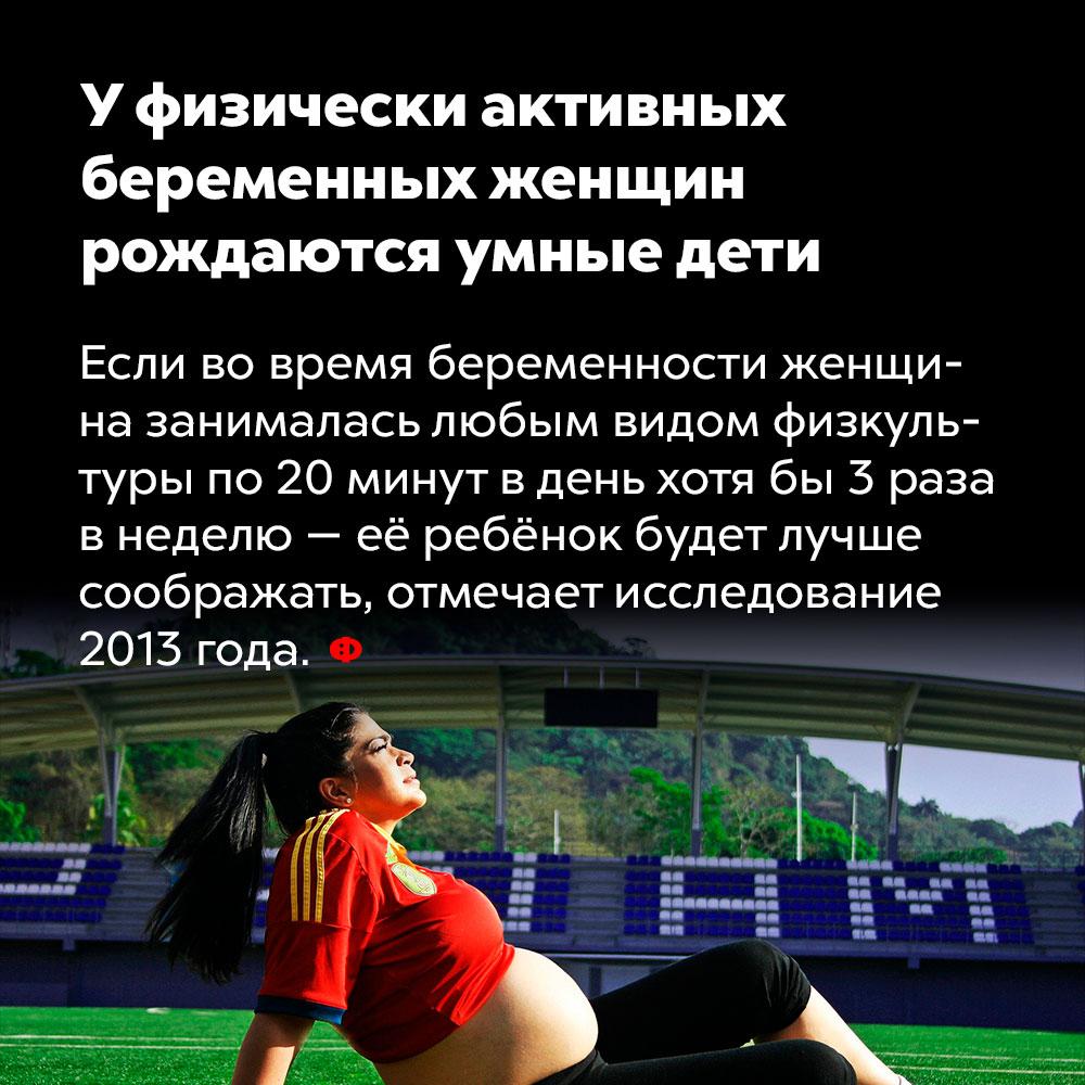 Уфизически активных беременных женщин рождаются умные дети. Если во время беременности женщина занималась любым видом физкультуры по 20 минут в день хотя бы 3 раза в неделю — её ребёнок будет лучше соображать, отмечает исследование 2013 года.