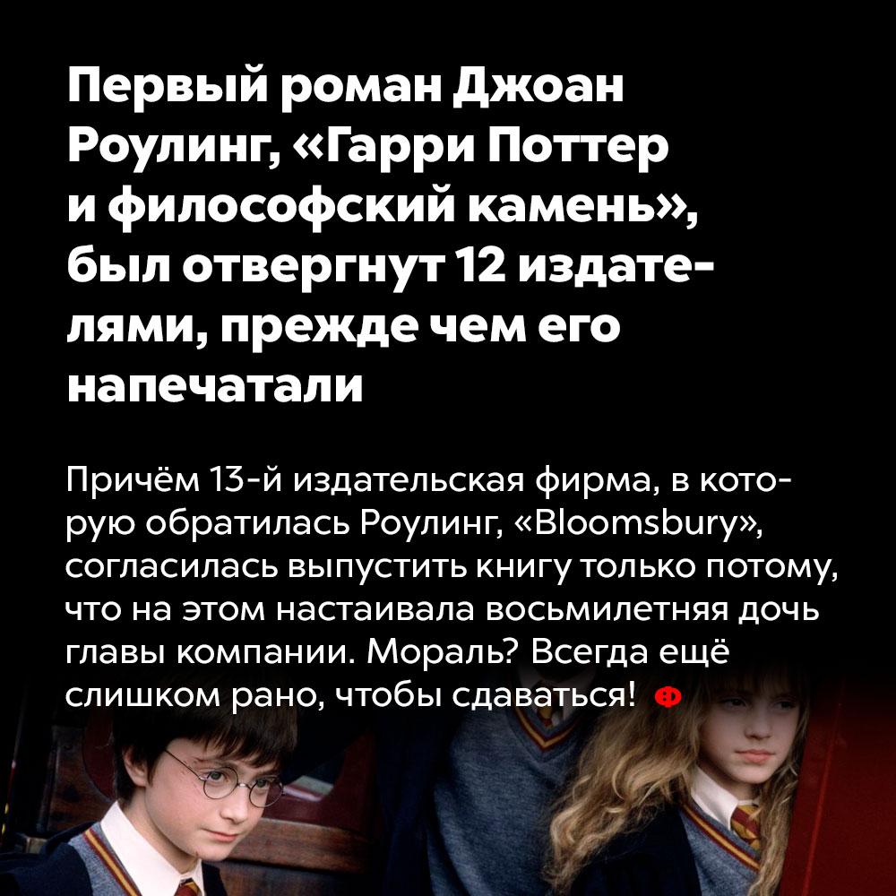 Первый роман Джоан Роулинг, «Гарри Поттер ифилософский камень», был отвергнут 12издателями, прежде чем его напечатали. Причём 13-я издательская фирма, в оторую обратилась Роулинг, «Bloomsbury», согласилась выпустить книгу только потому, что на этом настаивала восьмилетняя дочь главы компании. Мораль? Всегда еще слишком рано, чтобы сдаваться!
