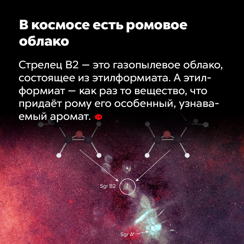 Вкосмосе есть ромовое облако. Стрелец B2 — это газопылевое облако, состоящее из этилформиата. А этилформиат — как раз то вещество, что придаёт рому его особенный, узнаваемый аромат.