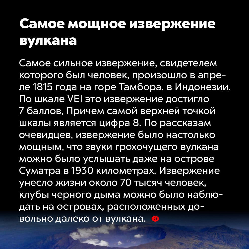 Самое мощное извержение вулкана. Самое сильное извержение, свидетелем которого был человек, произошло в апреле 1815 года на горе Тамбора в Индонезии. По шкале VEI это извержение достигло 7 баллов, причём самой верхней точкой шкалы является цифра . По рассказам очевидцев, извержение было настолько мощным, что звуки грохочущего вулкана можно было услышать даже на острове Суматра в 1930 километрах. Извержение унесло жизни около 70 000 человек, клубы чёрного дыма можно было наблюдать на островах, расположенных довольно далеко от вулкана.