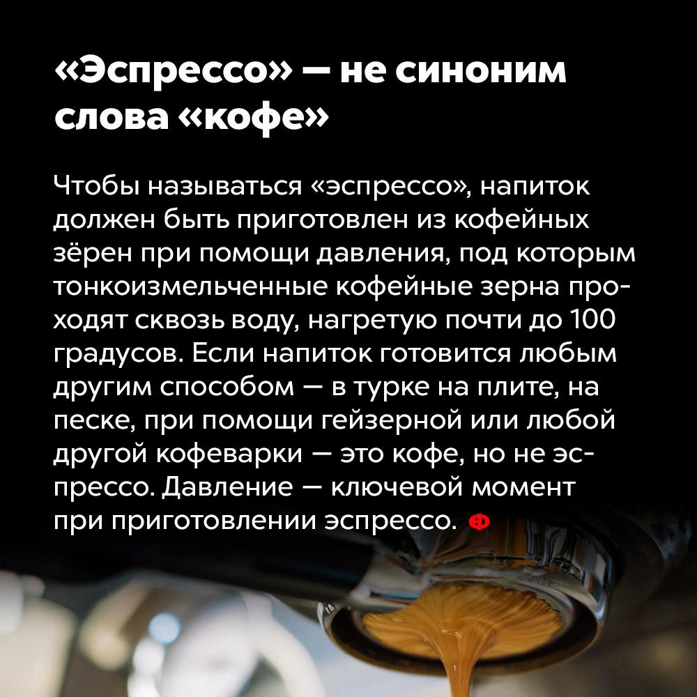 «Эспрессо» — несиноним слова «кофе». Чтобы называться «эспрессо», напиток должен быть приготовлен из кофейных зёрен при помощи давления, под которым тонко измельчённые кофейные зёрна проходят сквозь воду, нагретую до почти 100 градусов. Если напиток готовится любым другим способом — в турке на плите, на песке, при помощи гейзерной или любой другой кофеварки — это кофе, а не эспрессо. Давление — ключевой момент при приготовлении эспрессо.