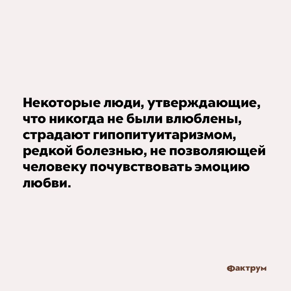 Некоторые люди, утверждающие, что никогда небыли влюблены, страдают гипопитуитаризмом. Некоторые люди, утверждающие, что никогда не были влюблены, страдают гипопитуитаризмом — редкой болезнью, не позволяющей человеку почувствовать эмоцию любви.