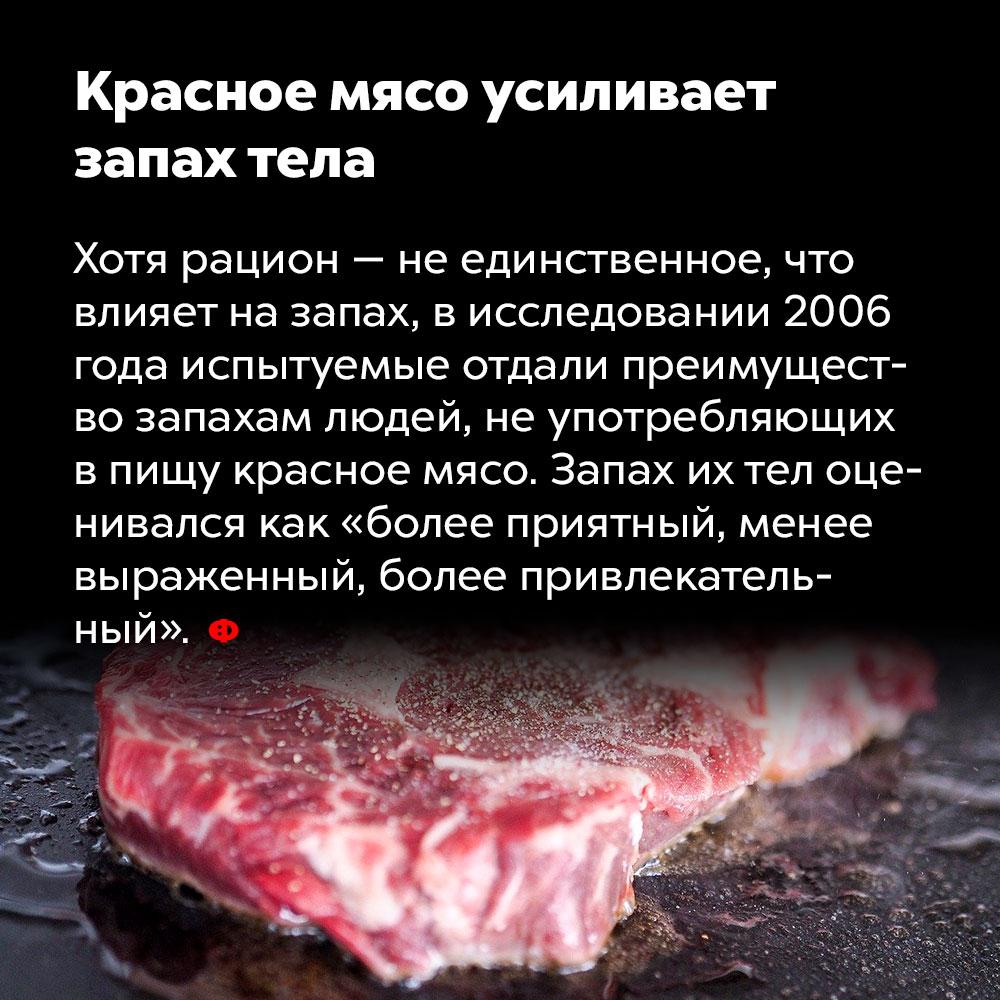 Красное мясо усиливает запах тела. Хотя рацион — не единственное, что влияет на запах, в исследовании 2006 года испытуемые отдали преимущество запахам людей, не употребляющих в пищу красное мясо. Запах их тел оценивался как «более приятный, менее выраженный, более привлекательный».