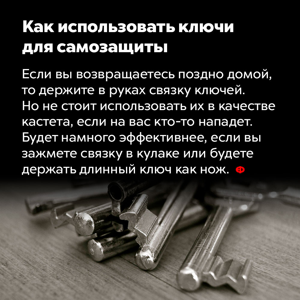 Как использовать ключи для самозащиты. Если вы возвращаетесь поздно домой, то держите в руках связку ключей. Но не стоит использовать их в качестве кастета, если на вас кто-то нападёт. Будет намного эффективнее, если вы зажмёте связку в кулаке или будете держать длинный ключ как нож.
