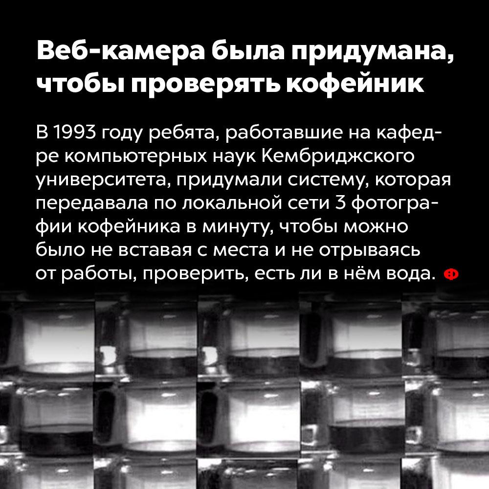 Веб-камера была придумана, чтобы проверять кофейник. В 1993 году ребята, работавшие на кафедре компьютерных наук Кембриджского университета, придумали систему, которая передавала по локальной сети три фотографии кофейника в минуту, чтобы можно было, не вставая с места и не отрываясь от работы, проверить, есть ли в нём вода.