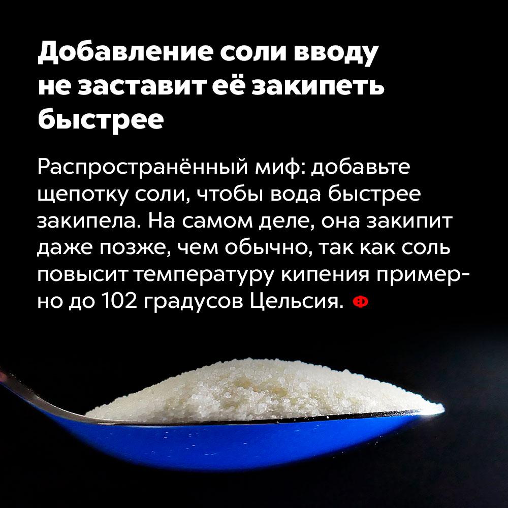 Добавление соли в воду незаставит еёзакипеть быстрее. Распространённый миф: добавьте щепотку соли, чтобы вода быстрее закипела. На самом деле она закипит даже позже, чем обычно, так как соль повысит температуру кипения до примерно 102 градусов Цельсия.