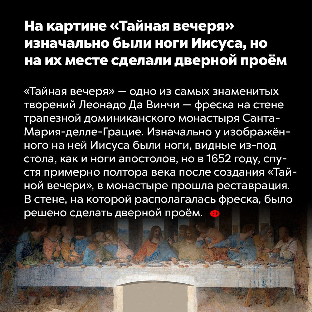 Накартине «Тайная вечеря» изначально были ноги Иисуса, нонаих месте сделали дверной проём. «Тайная вечеря» — одно из самых знаменитых творений Леонардо Да Винчи — фреска на стене трапезной доминиканского монастыря Санта-Мария-делле-Грацие. Изначально у изображённого на ней Иисуса были ноги, видные из-под стола, как и ноги апостолов, но в 1652 году, спустя примерно полтора века после создания «Тайной вечери», в монастыре прошла реставрация. В стене, на которой располагалась фреска, было решено сделать дверной проём.