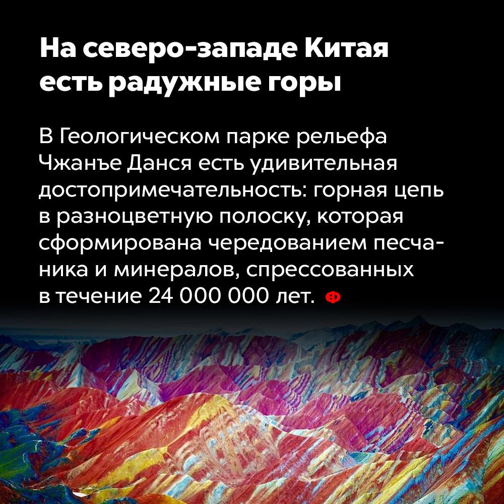 Насеверо-западе Китая есть радужные горы. В Геологическом парке рельефа Чжанъе Данся есть удивительная достопримечательность: горная цепь в разноцветную полоску, которая сформирована чередованием песчаника и минералов, спрессованных в течение 24 000 000 лет.