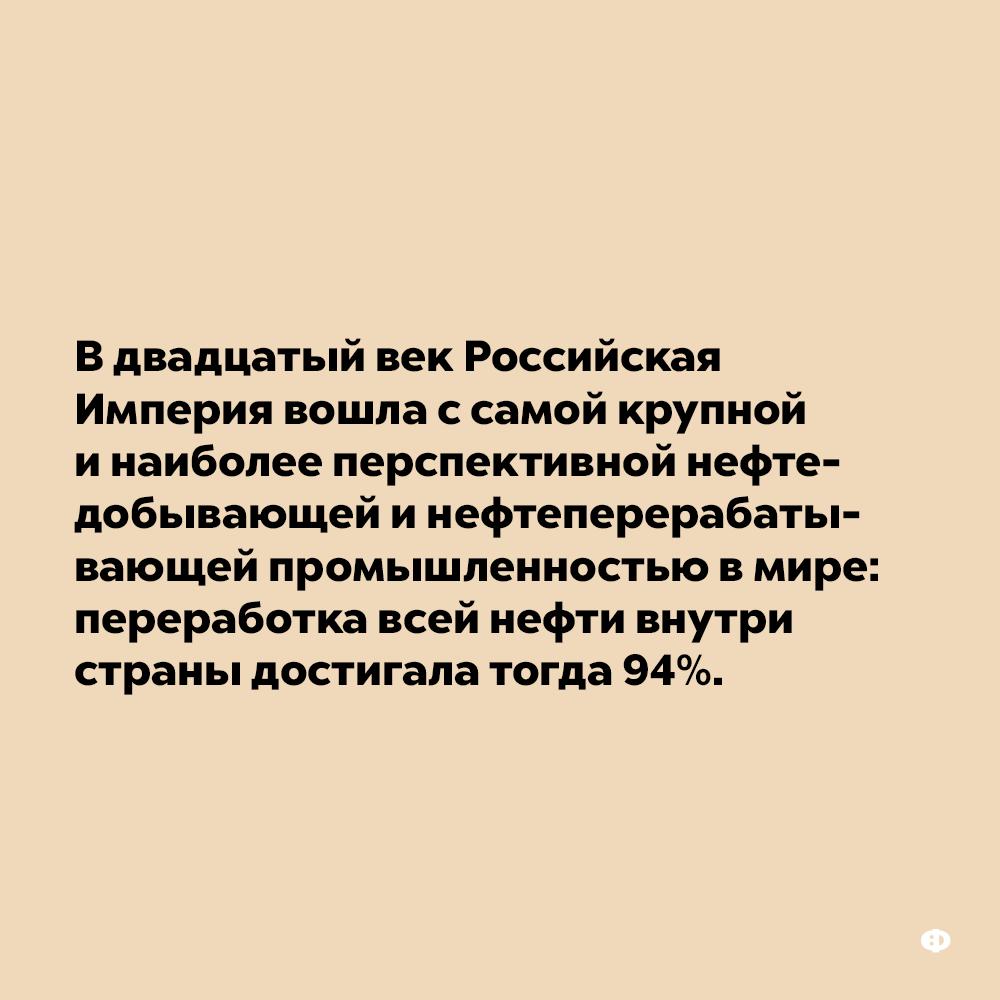 Вдвадцатый век Российская Империя вошла ссамой крупной инаиболее перспективной нефтедобывающей инефтеперерабатывающей промышленностью вмире. Переработка всей нефти внутри страны достигала тогда 94%.