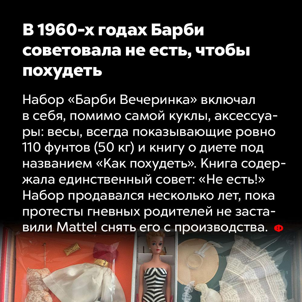 В1960-хгодах Барби советовала неесть, чтобы похудеть. Набор «Барби Вечеринка» включал в себя, помимо самой куклы, аксессуары: весы, всегда показывающие ровно 110 фунтов (50 кг), и книгу о диете под названием «Как похудеть». Книга содержала единственный совет: «Не есть!» Набор продавался несколько лет, пока протесты гневных родителей не заставили Mattel снять его с производства.