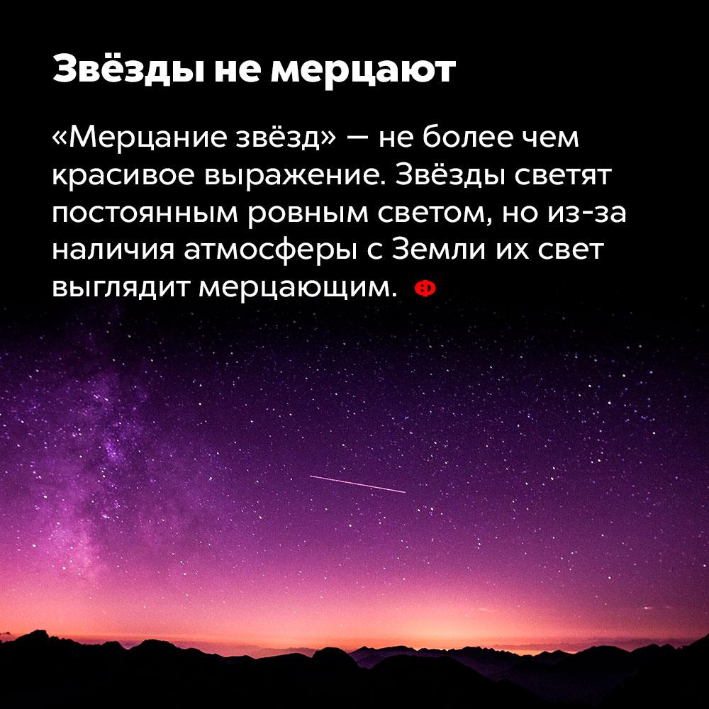 Звёзды немерцают. «Мерцание звёзд» — не более, чем красивое выражение. Звёзды светят постоянным ровным светом, но из-за наличия атмосферы с Земли их свет выглядит мерцающим.