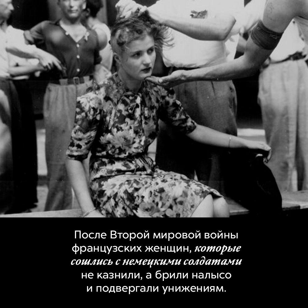 После Второй мировой войны французских женщин, которые сошлись снемецкими солдатами неказнили. Вместо этого их брили налысо и подвергали унижениям.