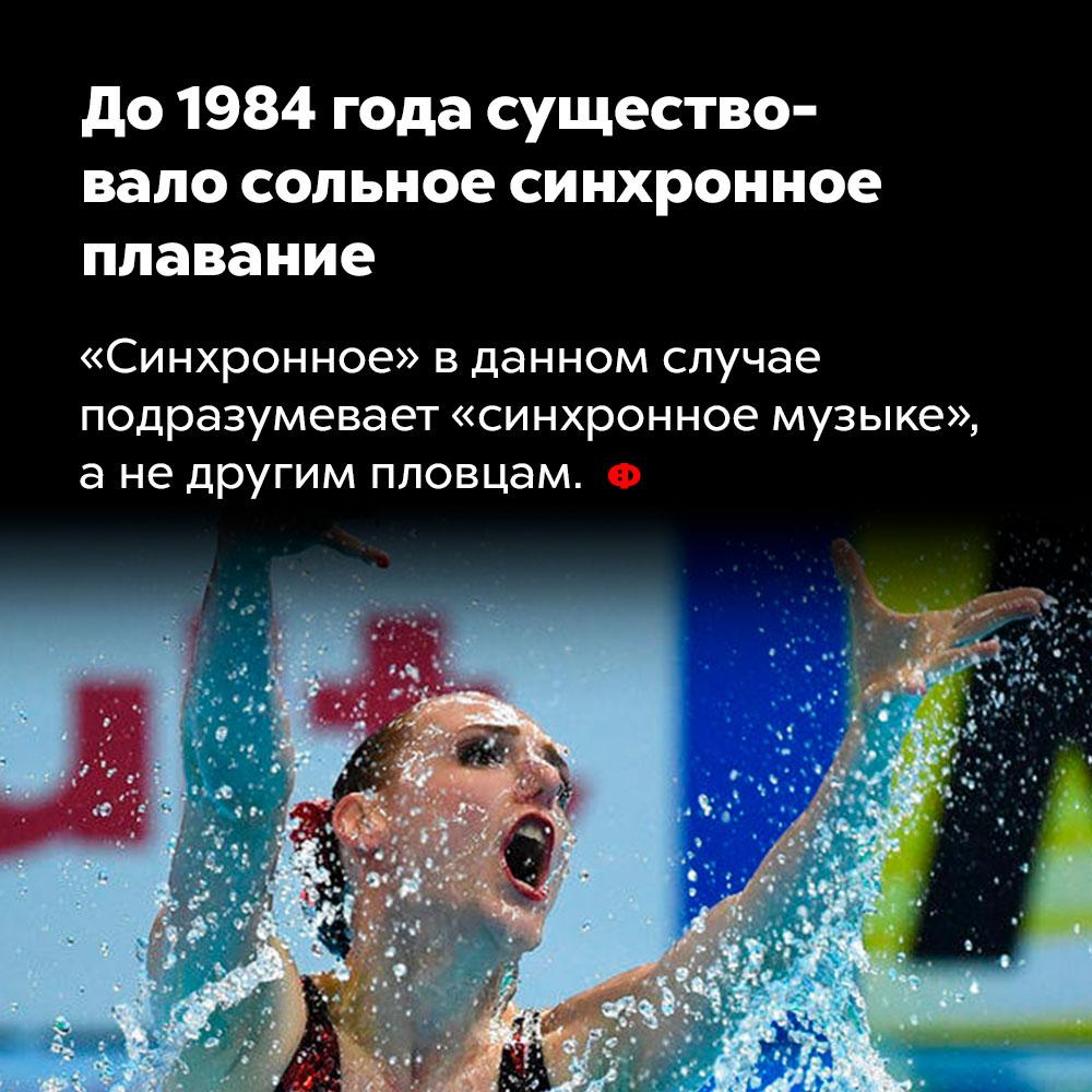 До1984 года существовало сольное синхронное плавание. «Синхронное» в данном случае подразумевает «синхронное музыке», а не другим пловцам.