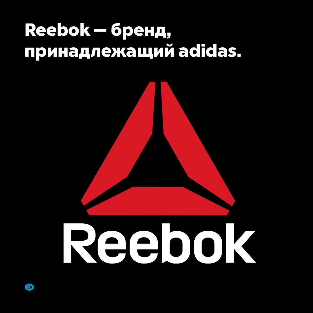 Reebok — бренд, принадлежащий Adidas. А вовсе не самостоятельная компания.