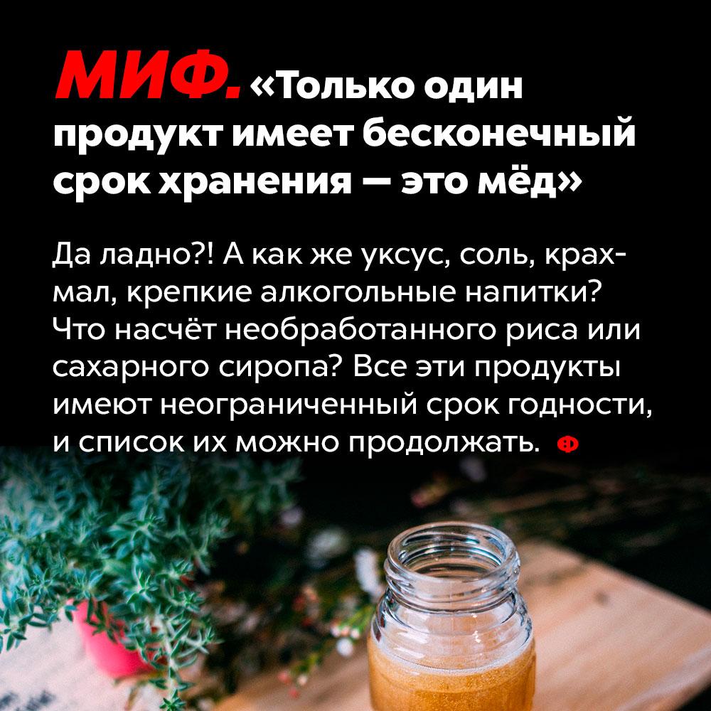 Не только мёд имеет неограниченный срок хранения. А как же уксус, соль, крахмал, крепкие алкогольные напитки? Что насчёт необработанного риса или сахарного сиропа? Все эти продукты имеют неограниченный срок годности и список можно продолжать.