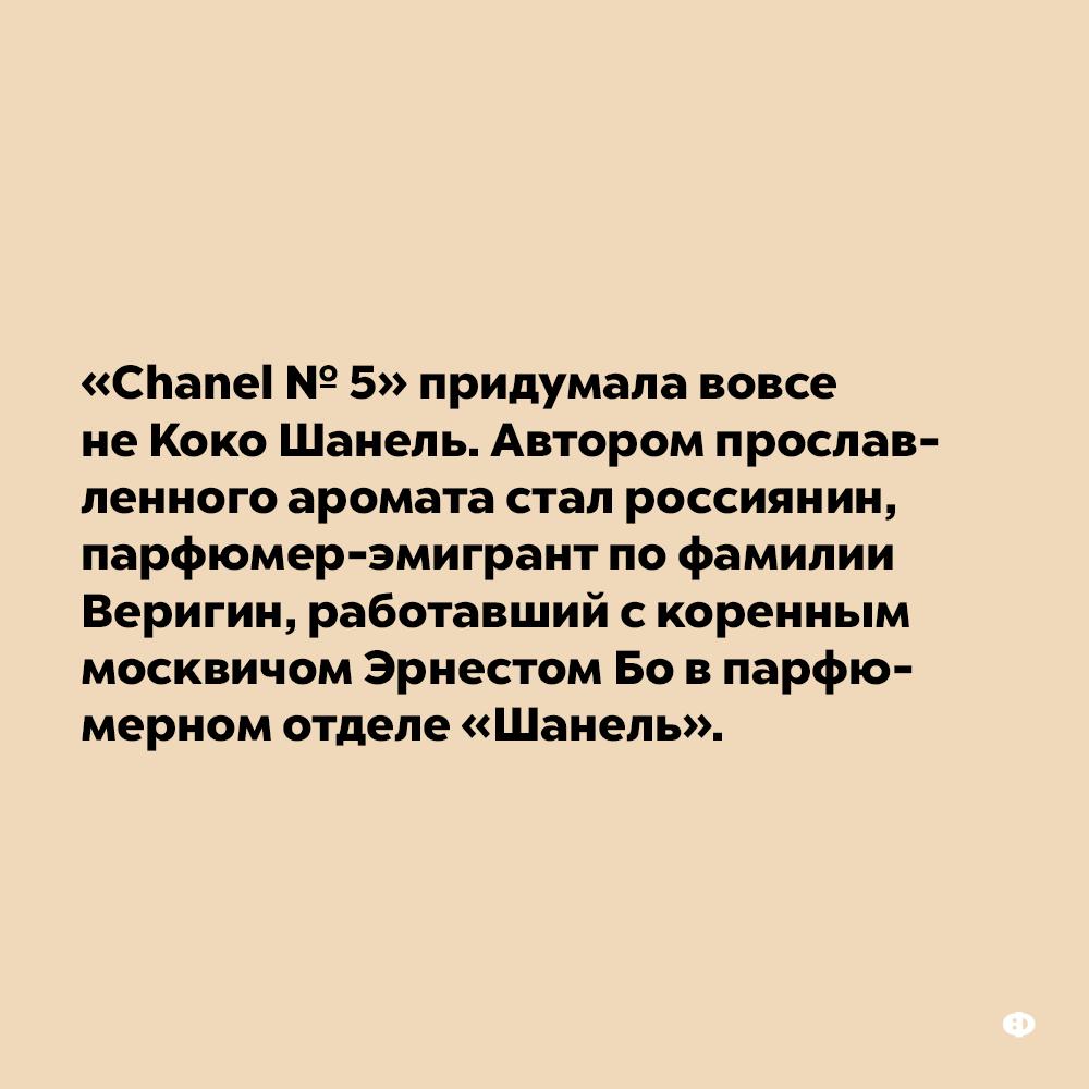 «Chanel№5» придумала вовсе неКоко Шанель. Автором прославленного аромата был россиянин, парфюмер-эмигрант по фамилии Веригин, работавший с коренным москвичом Эрнестом Бо в парфюмерном отделе «Шанель».