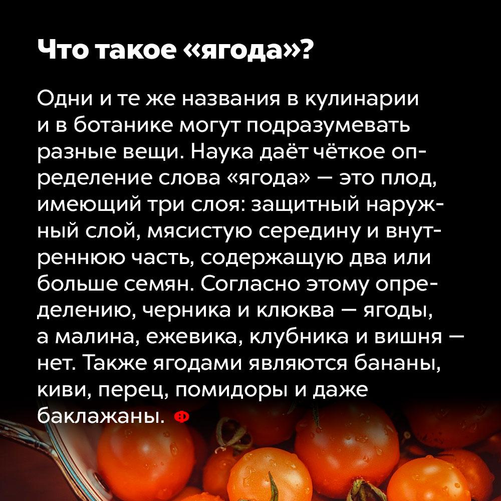 Что такое «ягода»?. Одни и те же названия в кулинарии и в ботанике могут подразумевать разные вещи. Наука даёт чёткое определение слова «ягода» — это плод, имеющий три слоя: защитный наружный слой, мясистую середину и внутреннюю часть, содержащую два или больше семян. Согласно этому определению, черника и клюква — ягоды, а малина, ежевика, клубника и вишня — нет. Также ягодами являются бананы, киви, перец, помидоры и даже баклажаны.