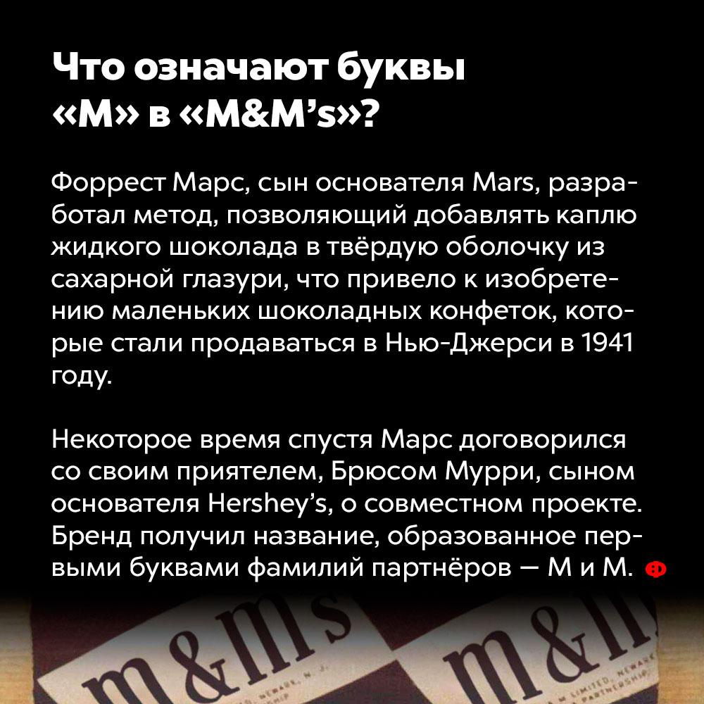 Что означают буквы «М» в«M&M's»?. Форрест Марс, сын основателя Mars, разработал метод, позволяющий добавлять каплю жидкого шоколада в твёрдую оболочку из сахарной глазури, что привело к изобретению маленьких шоколадных конфеток, которые стали продаваться в Нью-Джерси в 1941 году. Некоторое время спустя Марс договорился со своим приятелем, Брюсом Муром, сыном основателя Hershey's, о совместном проекте. Бренд получил название, образованное первыми буквами фамилий партнёров — M и M.