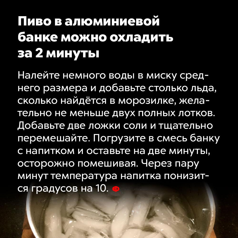 Пиво валюминиевой банке можно охладить за2минуты. Налейте немного воды в миску среднего размера и добавьте столько льда, сколько найдётся в морозилке, желательно, не меньше двух полных лотков. Добавьте две ложки соли и тщательно перемешайте. Погрузите в смесь банку с напитком и оставьте на две минуты, осторожно помешивая. Через пару минут температура напитка понизится градусов на десять.