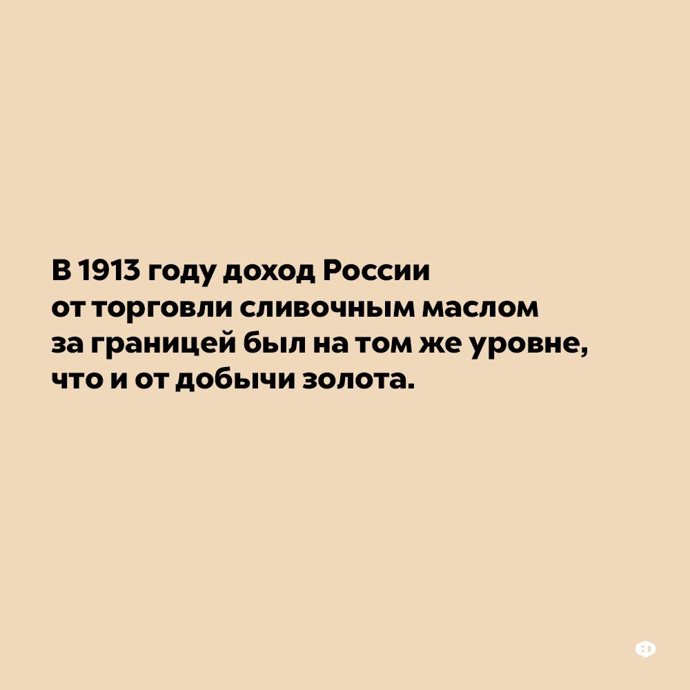 В1913 году доход России отторговли сливочным маслом заграницей был натомжеуровне, что иотдобычи золота.