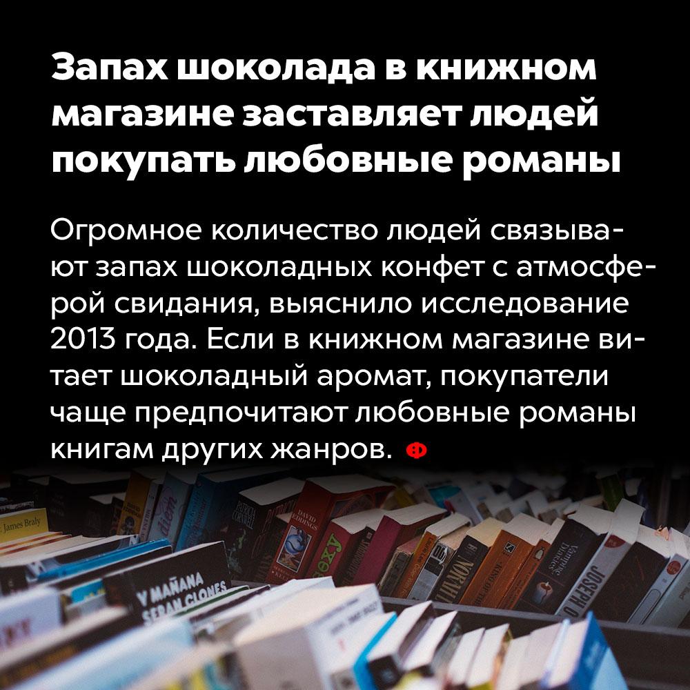 Запах шоколада вкнижном магазине заставляет людей покупать любовные романы. Огромное количество людей связывает запах шоколадных конфет с атмосферой свидания, выяснило исследование 2013 года. Если в книжном магазине витает шоколадный аромат, покупатели чаще предпочитают любовные романы книгам других жанров.