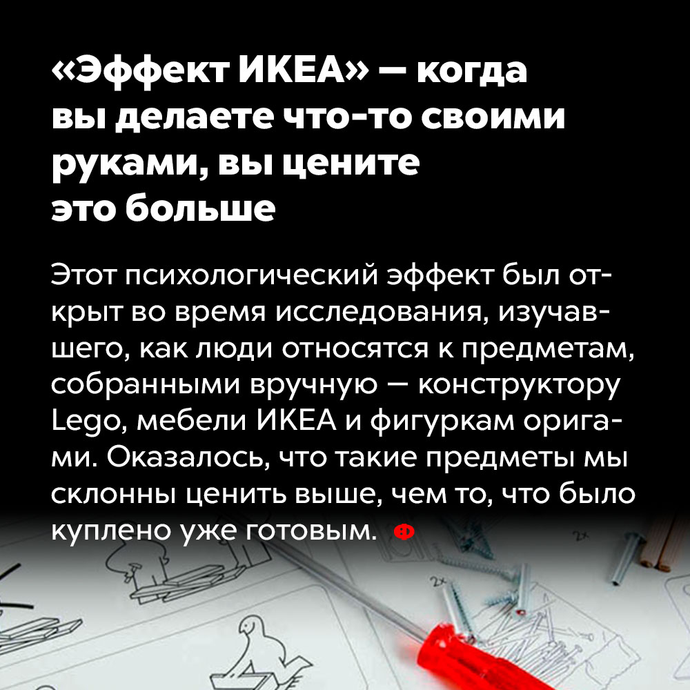 «Эффект ИКЕА» — когда вы делаете что-то своими руками, вы цените это больше. Этот психологический эффект был открыт во время исследования, изучавшего, как люди относятся к предметам, собранным вручную — конструктору Lego, мебели IKEA и фигуркам оригами. Оказалось, что такие предметы мы склонны ценить выше, чем то, что было куплено уже готовым.