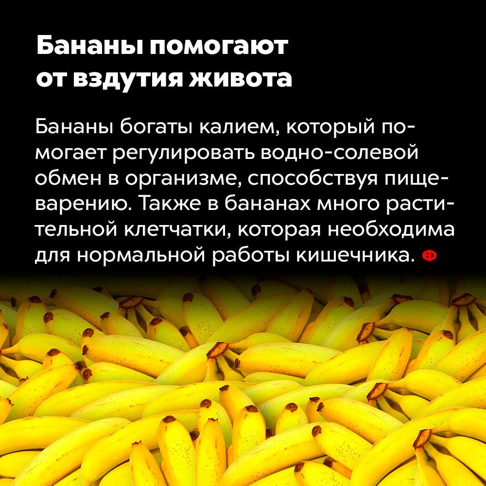 Бананы помогают отвздутия живота. Бананы богаты калием, который помогает регулировать водно-солевой обмен в организме, способствуя пищеварению. Также в бананах много растительной клетчатки, которая необходима для нормальной работы кишечника.