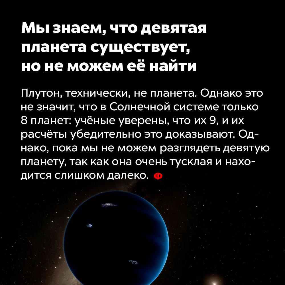 Мы знаем, что девятая планета существует, нонеможем еёнайти. Плутон, технически, не планета. Однако это не значит, что в Солнечной системе только восемь планет: учёные уверены, что их девять, и их расчёты убедительно это доказывают. Но мы пока не можем разглядеть девятую планету, поскольку она очень тусклая и находится слишком далеко.