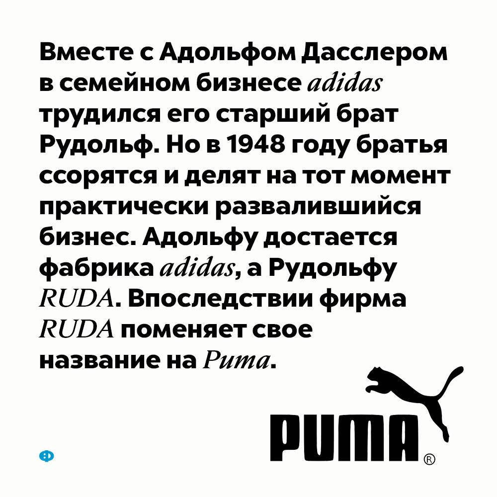 Адидас иПума. Вместе с Адольфом Дасслером в семейном бизнесе adidas трудился его старший брат Рудольф. Но в 1948 году братья ссорятся и делят на тот момент практически развалившийся бизнес. Адольфу достаётся фабрика adidas, а Рудольфу RUDA. Впоследствии фирма RUDA поменяет своё название на Puma.