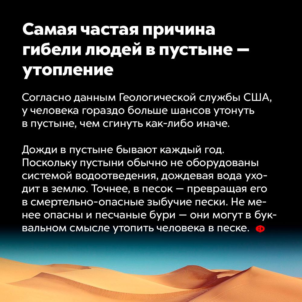 Самая частая причина гибели людей впустыне — утопление. Согласно данным геологической службы США, у человека гораздо больше шансов утонуть в пустыне, чем сгинуть как-либо иначе. Дожди в пустыне бывают каждый год. Поскольку пустыни обычно не оборудованы системой водоотведения, дождевая вода уходит в землю. Точнее, в песок — превращая его в смертельно опасные зыбучие пески. Не менее опасны и песчаные бури — они могут в буквальном смысле утопить человека в песке.