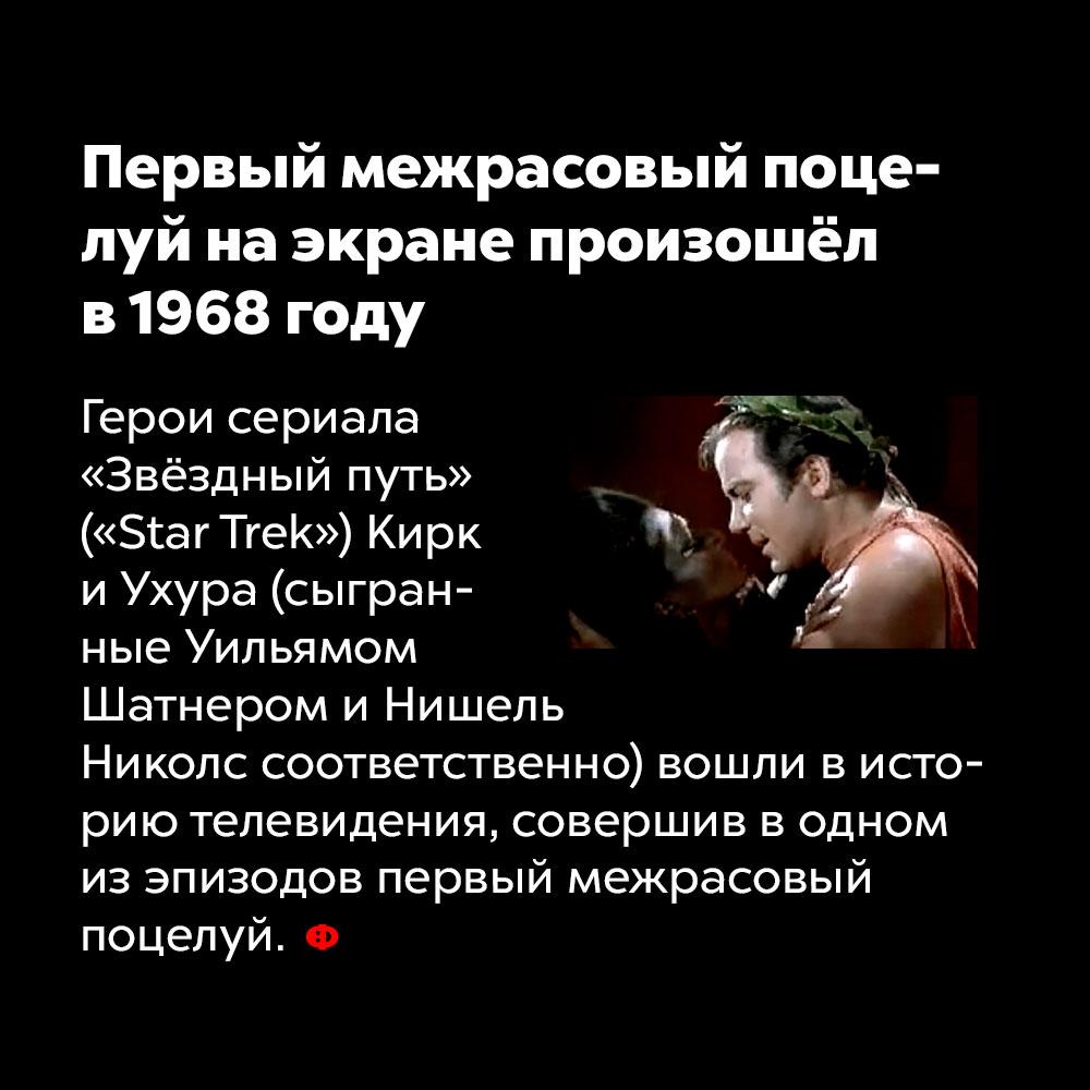 Первый межрасовый поцелуй наэкране произошёл в1968году. Герои сериала «Звёздный путь» («Star Trek») Кирк и Ухура (сыгранные Уильямом Шатнером и Нишель Николс) вошли в историю телевидения, совершив в одном из эпизодов первый межрасовый поцелуй.