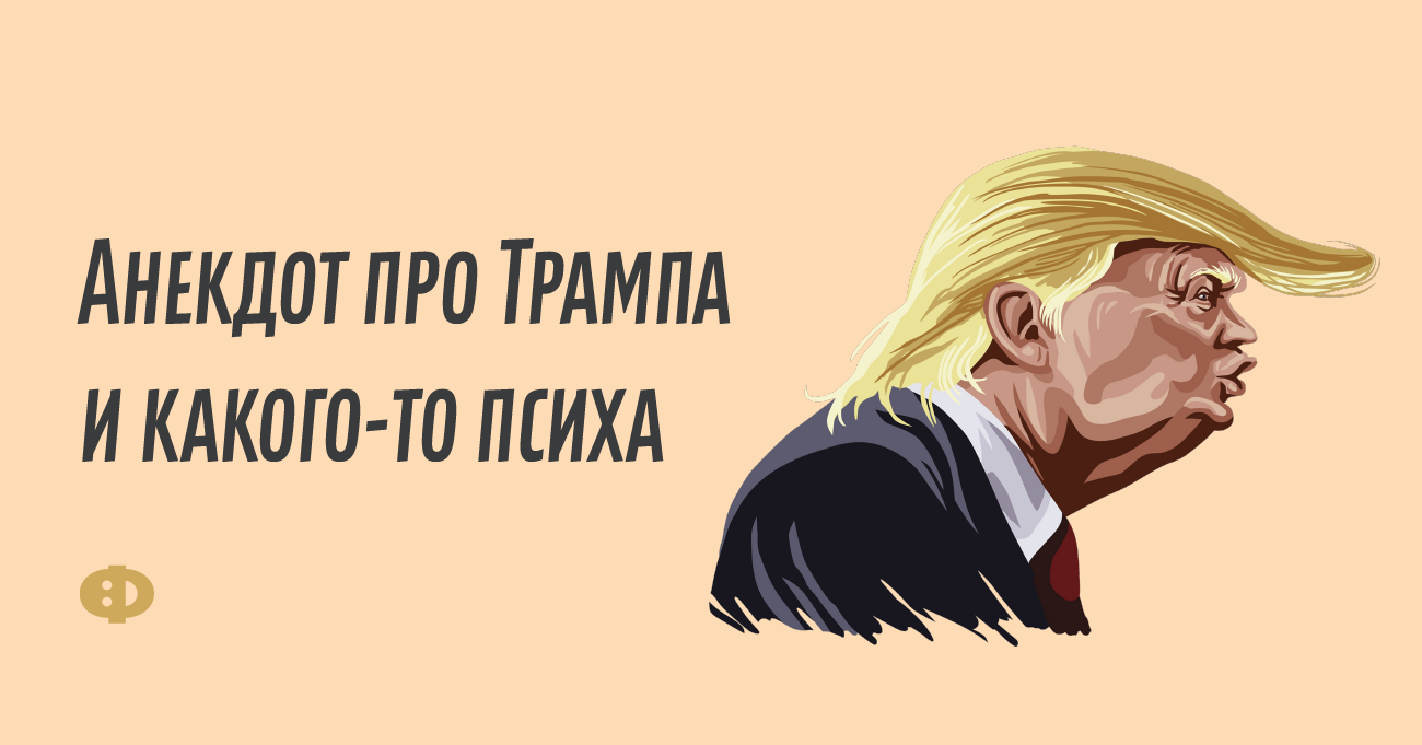 Анекдот про Трампа икакого-то психа