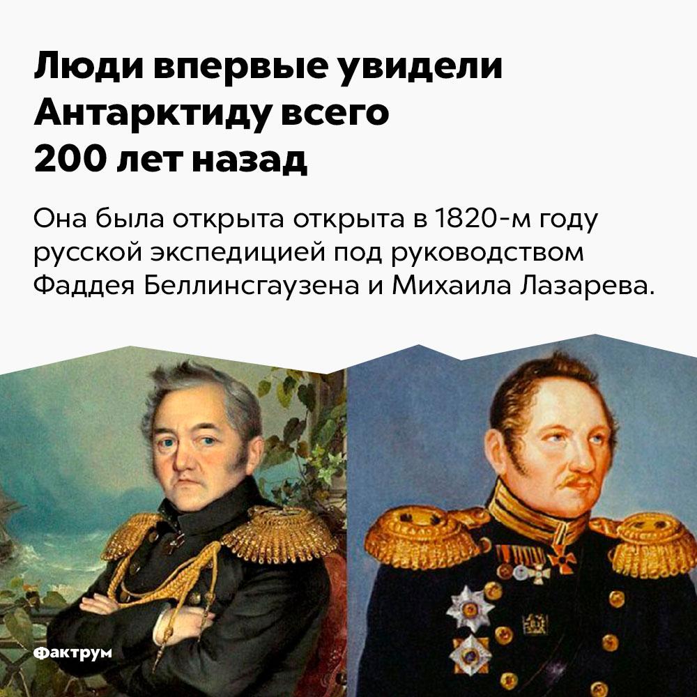 Люди впервые увидели Антарктиду всего 200лет назад. Она была открыта в 1820 году русской экспедицией под руководством Фаддея Беллинсгаузена и Михаила Лазарева.
