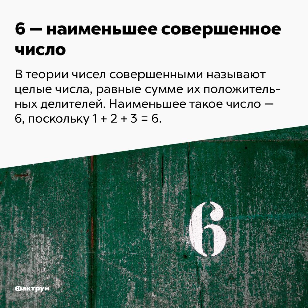 6 — наименьшее совершенное число. В теории чисел совершенными называют целые числа, равные сумме их положительных делителей. Наименьшее такое число — 6, поскольку 1 + 2 + 3 = 6.