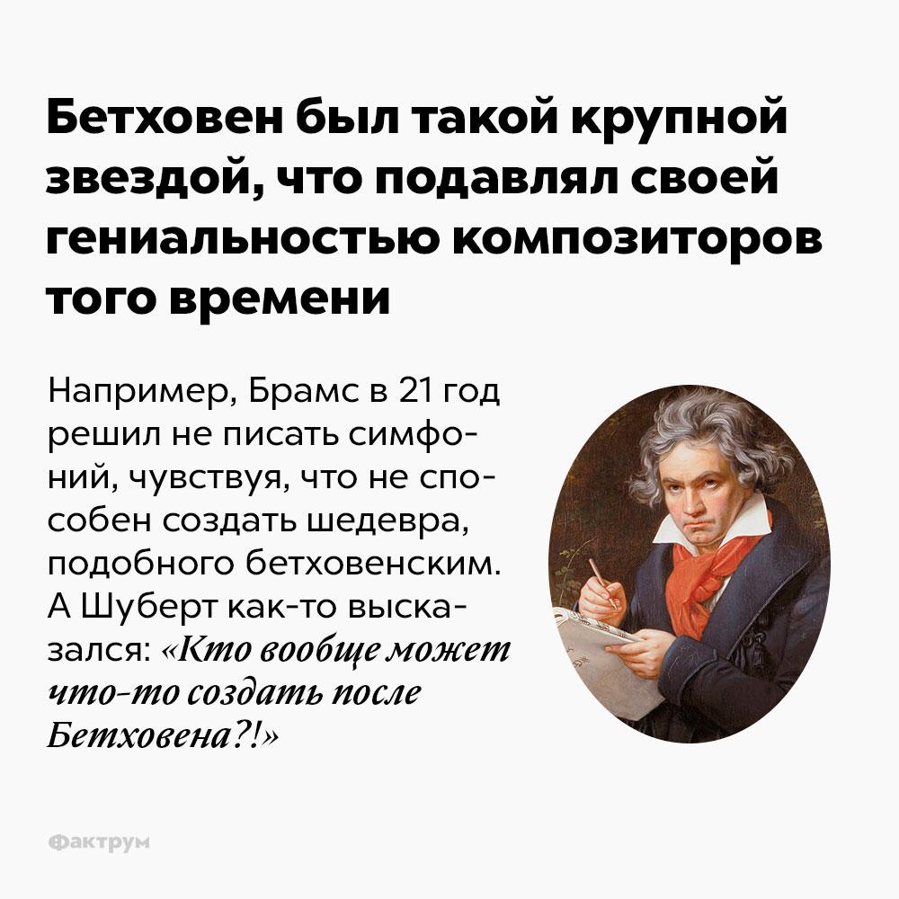 Бетховен был такой крупной звездой, что подавлял своей гениальностью композиторов того времени. Например, Брамс в 21 год решил не писать симфоний, поскольку чувствовал, что не способен создать шедевра, подобного бетховенским. А Шуберт как-то высказался: «Кто вообще может что-то создать после Бетховена?!»