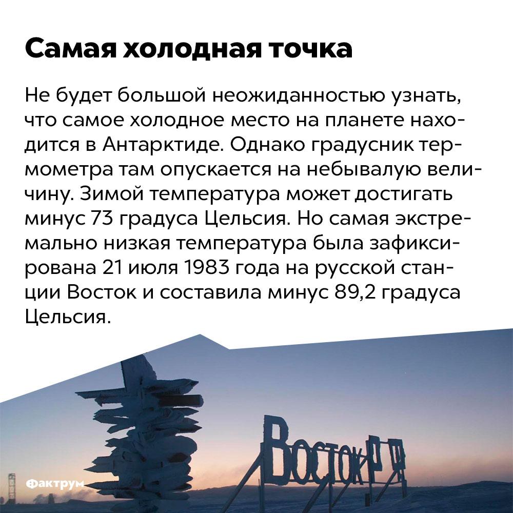 Самая холодная точка. Не будет большой неожиданностью узнать, что самое холодное место на планете находится в Антарктиде. Однако градусник термометра там опускается на небывалую величину. Зимой температура может достигать минус 73 градуса Цельсия. Но самая экстремально низкая температура была зафиксирована 21 июля 1983 года на русской станции Восток и составила минус 89,2 градуса Цельсия.