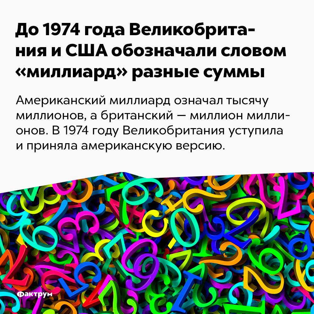До1974года Великобритания иСША обозначали словом «миллиард» разные суммы. Американский миллиард означал тысячу миллионов, а британский — миллион миллионов. В 1974 году Великобритания уступила и приняла американскую версию.