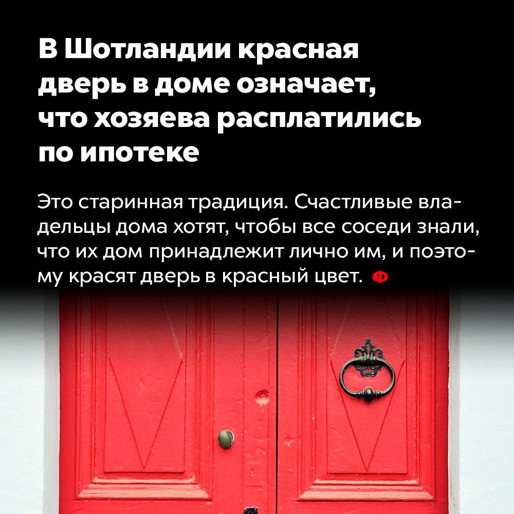 ВШотландии красная дверь вдоме означает, что хозяева расплатились поипотеке. Это старинная традиция. Счастливые владельцы дома хотят, чтобы все соседи знали, что принадлежит лично им, и поэтому красят дверь в красный цвет.