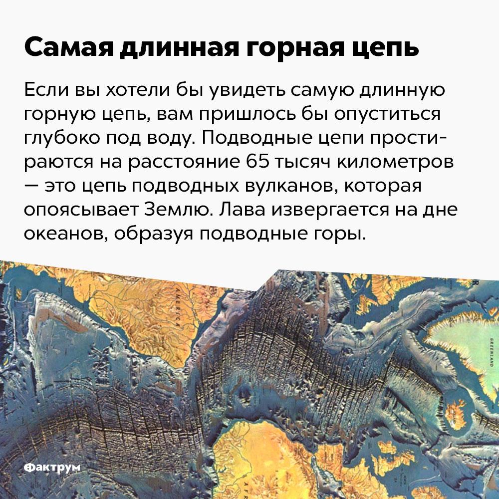 Самая длинная горная цепь простирается на 65 000 км. Если вы захотели бы увидеть самую длинную горную цепь, вам пришлось бы опуститься глубоко под воду. Подводные цепи простираются на расстояние 65 000 километров — это цепь подводных вулканов, которая опоясывает Землю. Лава извергается на дне океанов, образуя подводные горы.